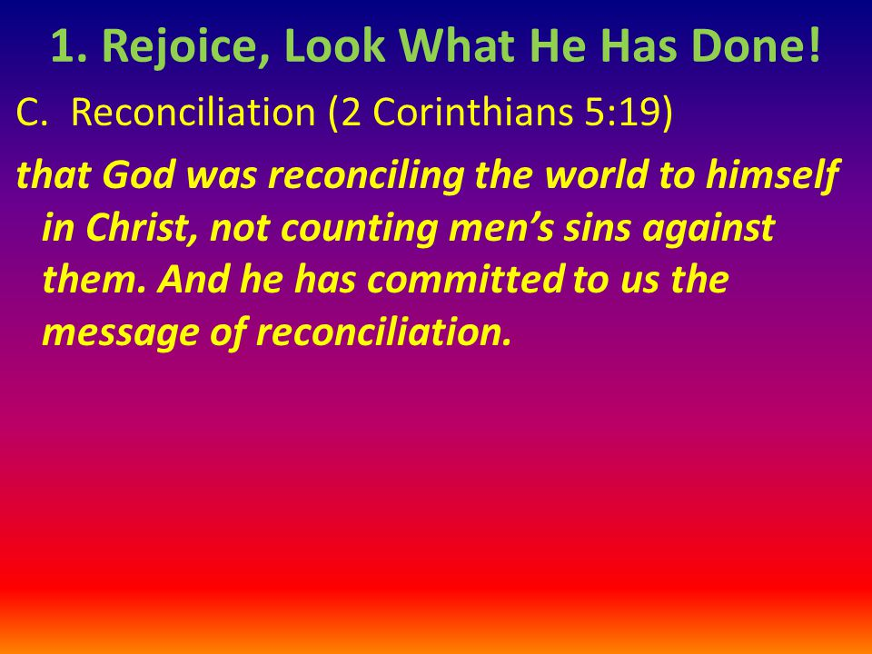 C. Reconciliation (2 Corinthians 5:19) that God was reconciling the world to himself in Christ, not counting men's sins against them. And he has commi