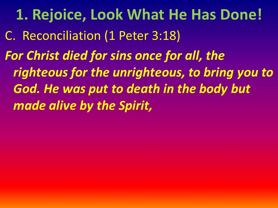 C. Reconciliation (1 Peter 3:18) For Christ died for sins once for all, the righteous for the unrighteous, to bring you to God. He was put to death in