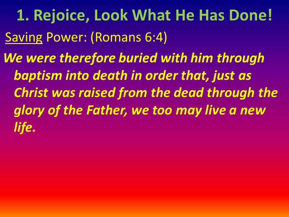 Saving Power: (Romans 6:4) We were therefore buried with him through baptism into death in order that, just as Christ was raised from the dead through the glory of the Father, we too may live a new life.