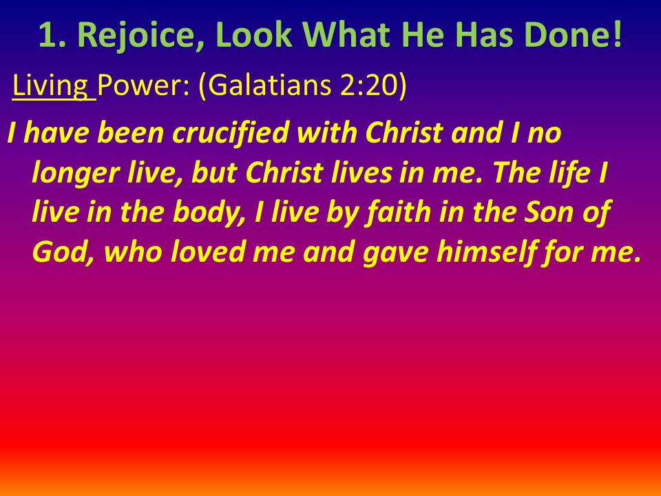 Living Power: (Galatians 2:20) I have been crucified with Christ and I no longer live, but Christ lives in me.