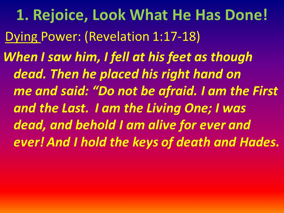 Dying Power: (Revelation 1:17-18) When I saw him, I fell at his feet as though dead.