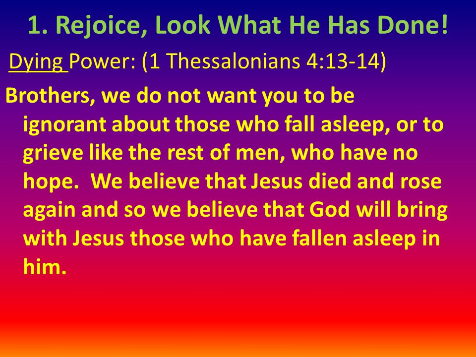 Dying Power: (1 Thessalonians 4:13-14) Brothers, we do not want you to be ignorant about those who fall asleep, or to grieve like the rest of men, who have no hope.