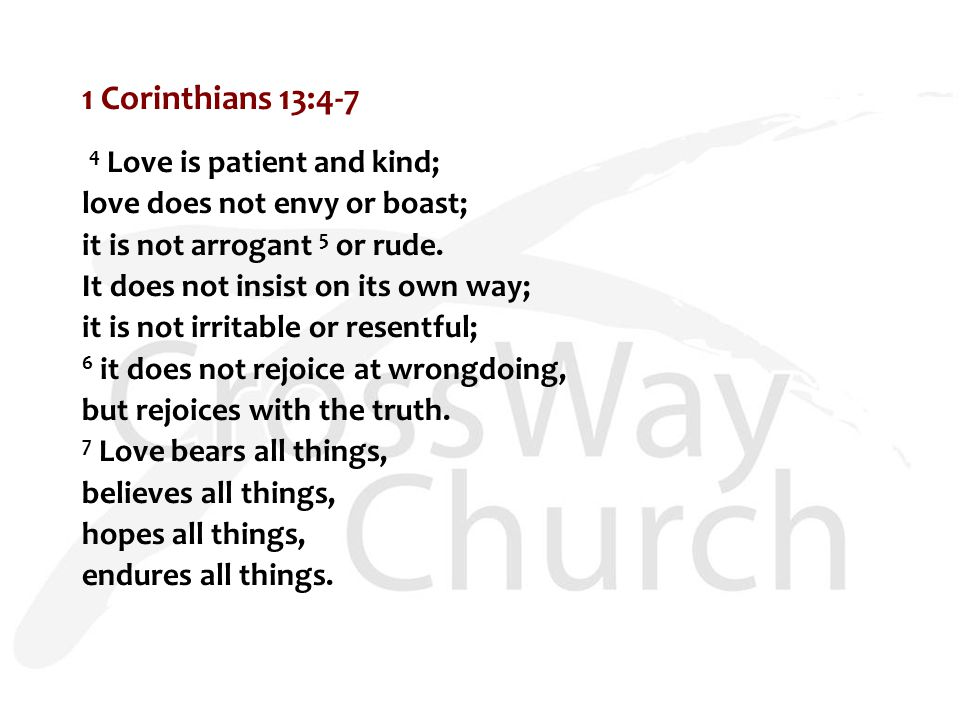 1 Corinthians 13:4-7 4 Love is patient and kind; love does not envy or boast; it is not arrogant 5 or rude.