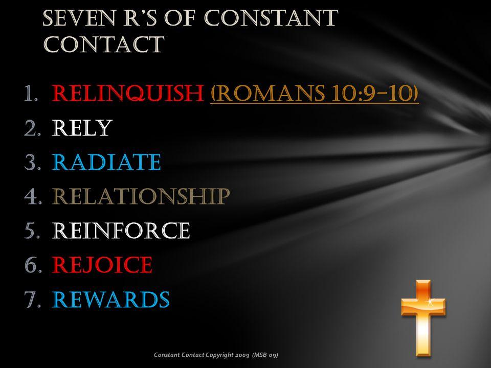 1.Relinquish (Romans 10:9-10)(Romans 10:9-10) 2.Rely 3.Radiate 4.Relationship 5.Reinforce 6.Rejoice 7.Rewards Constant Contact Copyright 2009 (MSB 09) Seven R's of Constant Contact