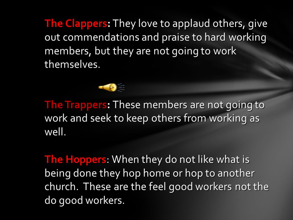 The Clappers: They love to applaud others, give out commendations and praise to hard working members, but they are not going to work themselves.
