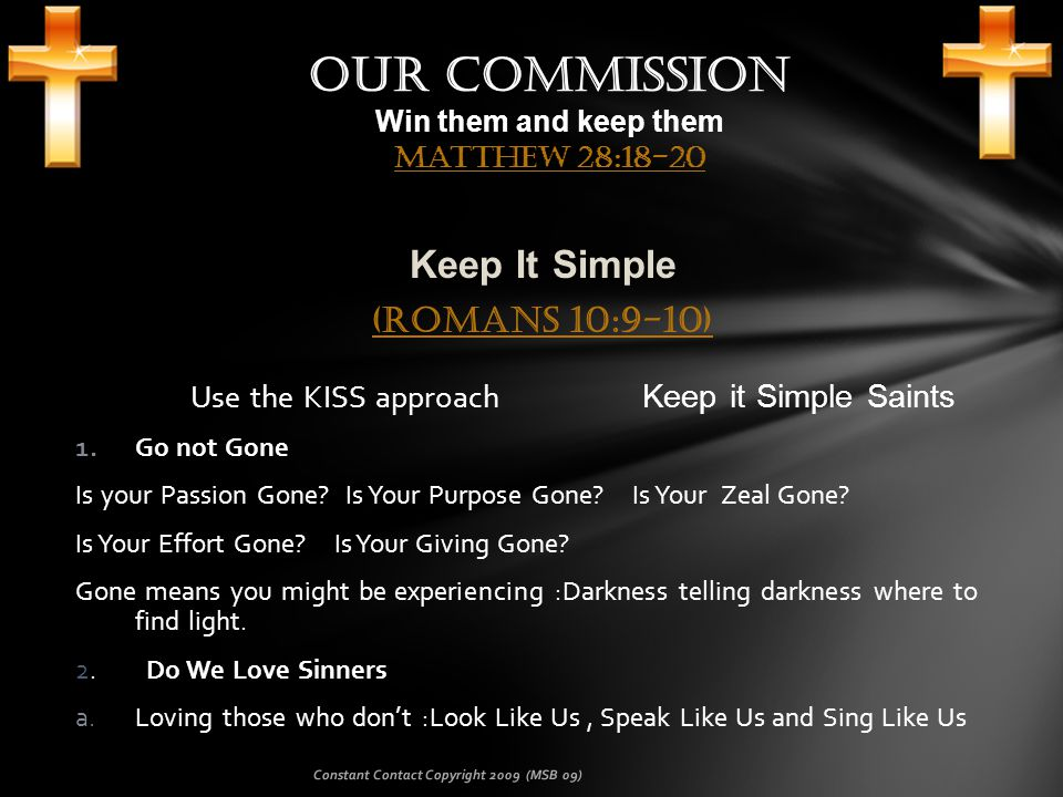 Keep It Simple (Romans 10:9-10) (Romans 10:9-10) Use the KISS approach Keep it Simple Saints 1.Go not Gone Is your Passion Gone.