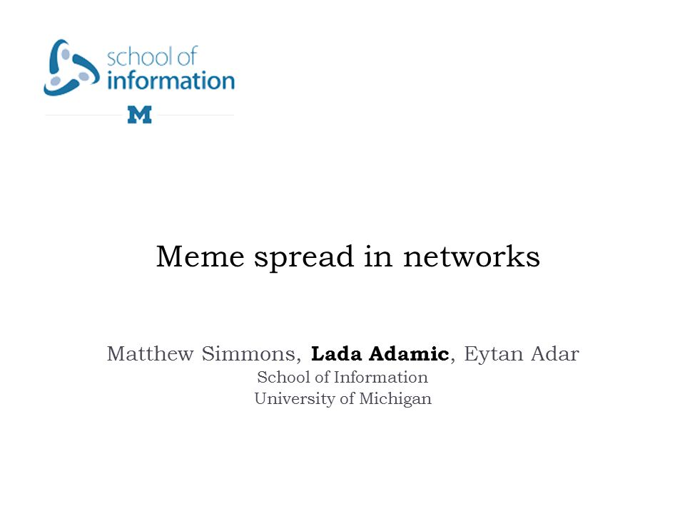 Meme spread in networks Matthew Simmons, Lada Adamic, Eytan Adar School of Information University of Michigan