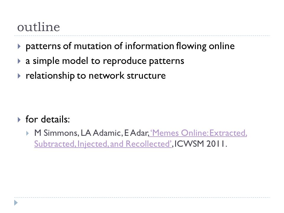 outline  patterns of mutation of information flowing online  a simple model to reproduce patterns  relationship to network structure  for details:  M Simmons, LA Adamic, E Adar, 'Memes Online: Extracted, Subtracted, Injected, and Recollected', ICWSM 2011.