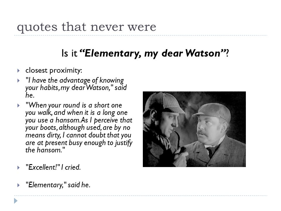 quotes that never were  closest proximity:  I have the advantage of knowing your habits, my dear Watson, said he.