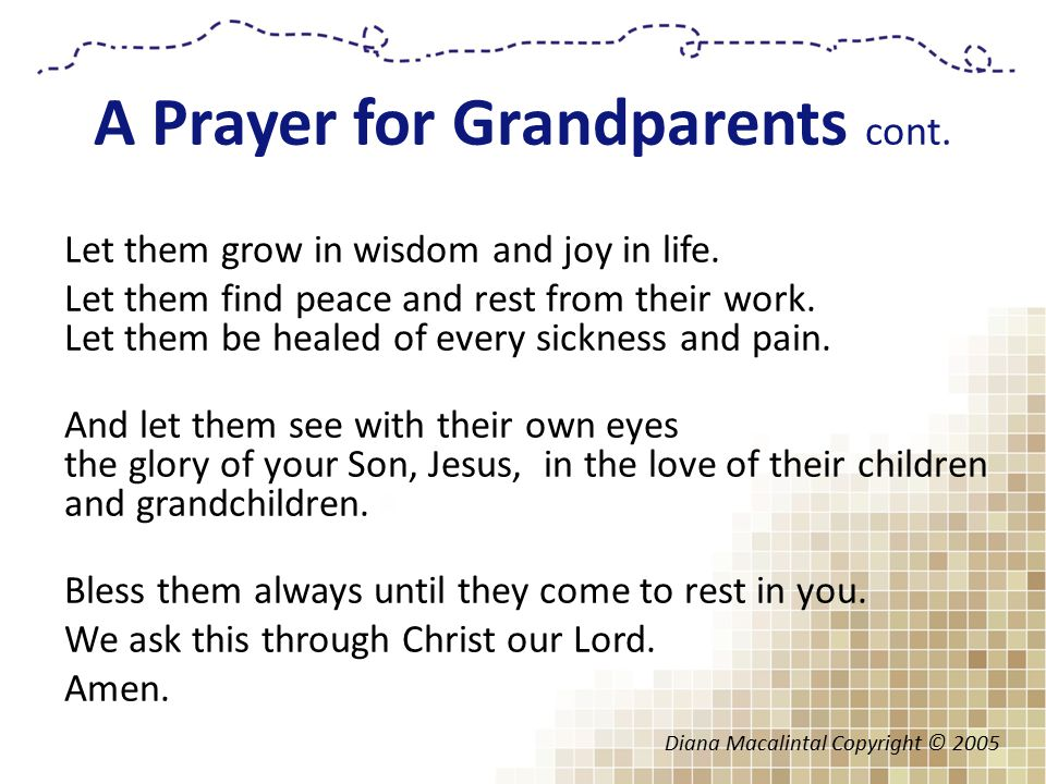 A Prayer for Grandparents cont. Let them grow in wisdom and joy in life.