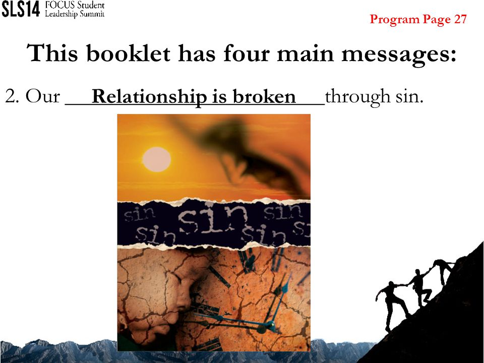 2. Our ________________________through sin. Relationship is broken This booklet has four main messages: Program Page 27