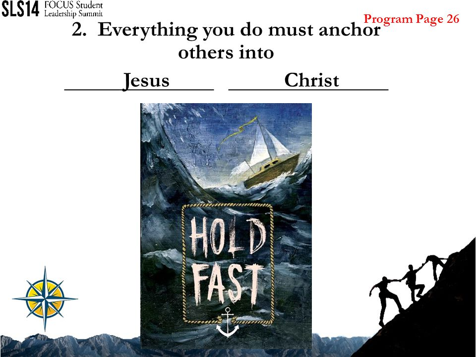 2. Everything you do must anchor others into ______________ _______________ JesusChrist Program Page 26