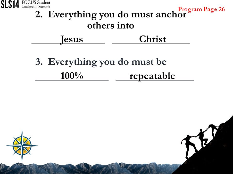 2. Everything you do must anchor others into ______________ _______________ JesusChrist 100%repeatable Program Page 26