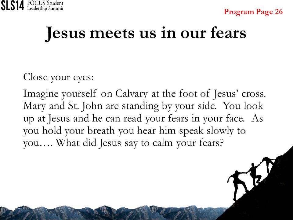Jesus meets us in our fears Close your eyes: Imagine yourself on Calvary at the foot of Jesus' cross.