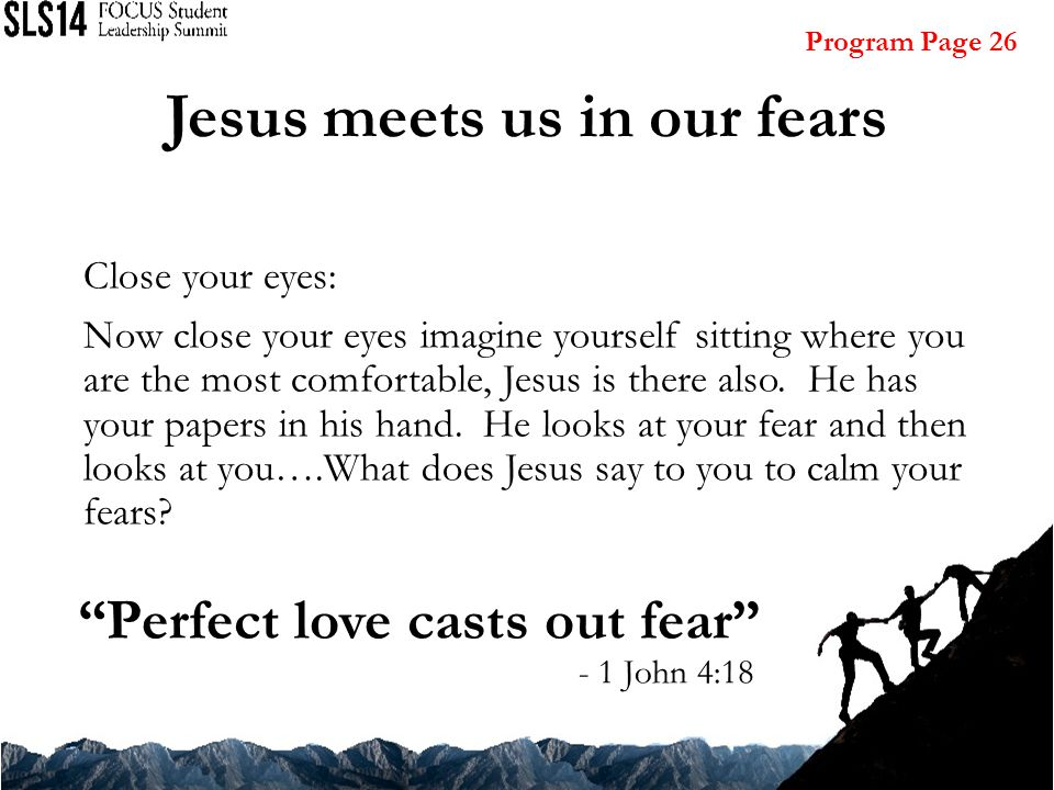 Jesus meets us in our fears Close your eyes: Now close your eyes imagine yourself sitting where you are the most comfortable, Jesus is there also.