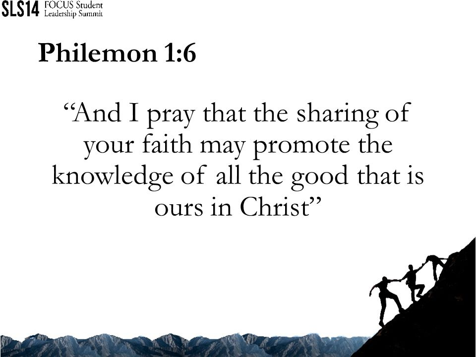 Philemon 1:6 And I pray that the sharing of your faith may promote the knowledge of all the good that is ours in Christ