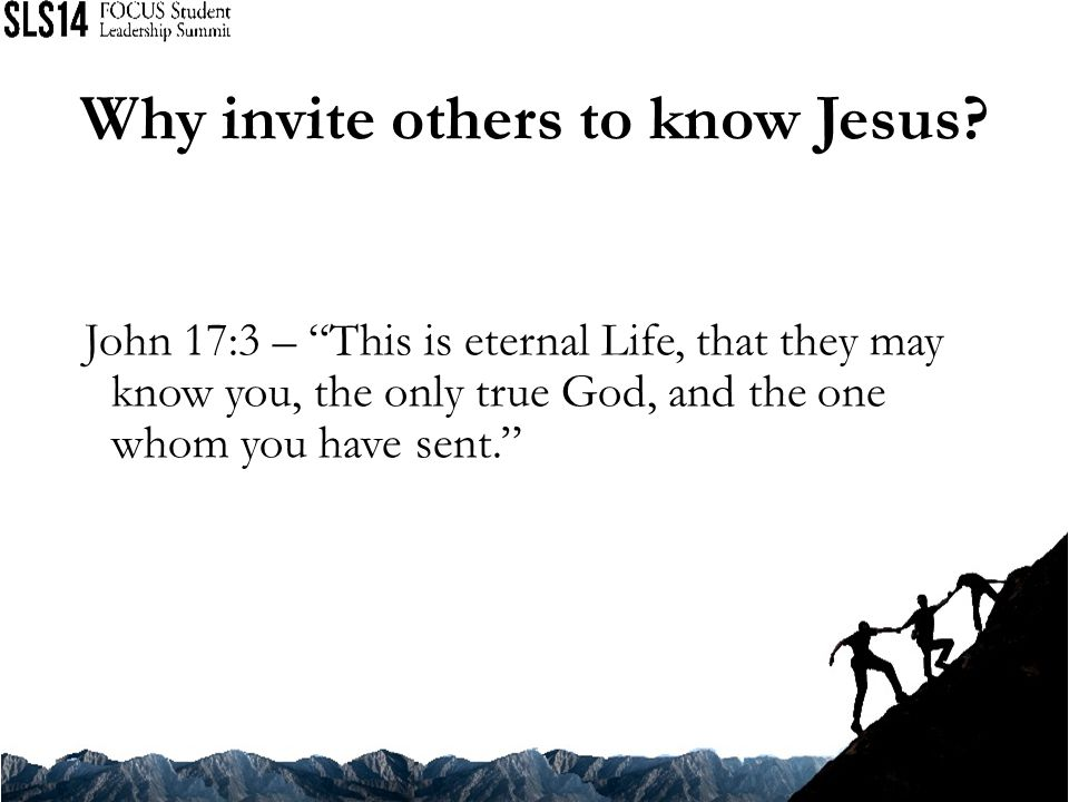 John 17:3 – This is eternal Life, that they may know you, the only true God, and the one whom you have sent. Why invite others to know Jesus?