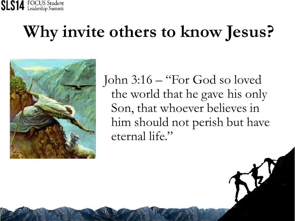 John 3:16 – For God so loved the world that he gave his only Son, that whoever believes in him should not perish but have eternal life. Why invite others to know Jesus?