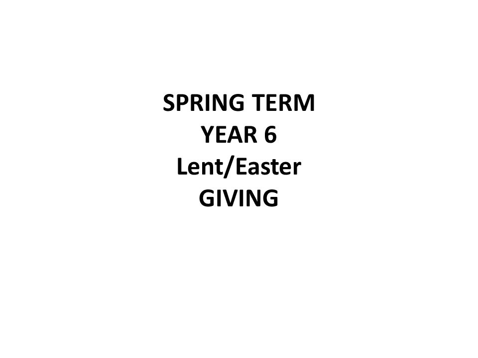 SPRING TERM YEAR 6 Lent/Easter GIVING