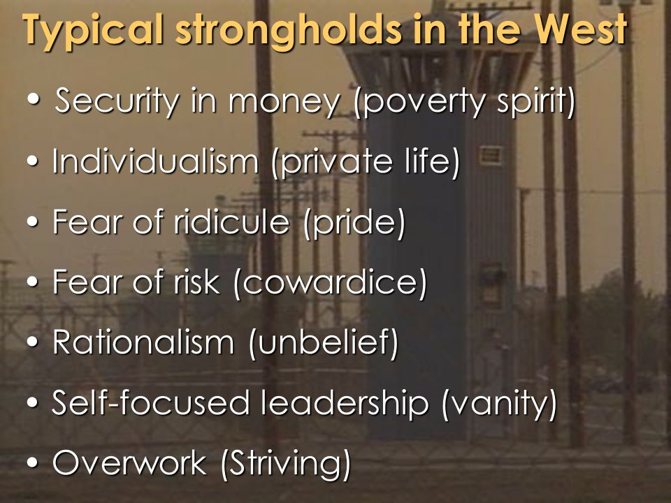 Typical strongholds in the West Security in money (poverty spirit) Security in money (poverty spirit) Individualism (private life) Individualism (private life) Fear of ridicule (pride) Fear of ridicule (pride) Fear of risk (cowardice) Fear of risk (cowardice) Rationalism (unbelief) Rationalism (unbelief) Self-focused leadership (vanity) Self-focused leadership (vanity) Overwork (Striving) Overwork (Striving)