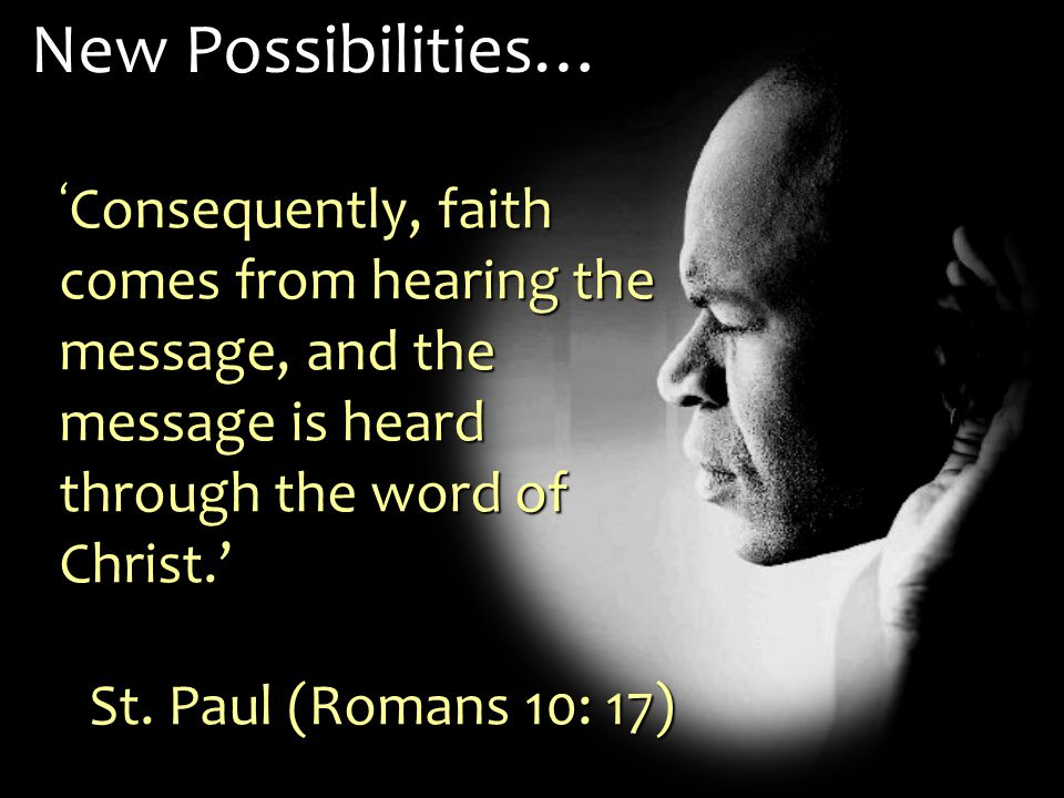 ' Consequently, faith comes from hearing the message, and the message is heard through the word of Christ.' St.