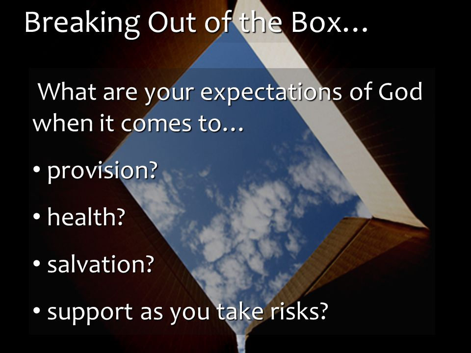 Breaking Out of the Box… What are your expectations of God when it comes to… What are your expectations of God when it comes to… provision.