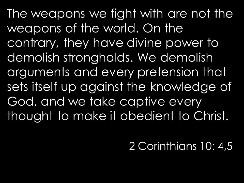 The weapons we fight with are not the weapons of the world.