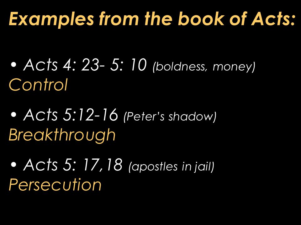 Examples from the book of Acts: Acts 4: 23- 5: 10 (boldness, money) Control Acts 5:12-16 (Peter's shadow) Breakthrough Acts 5: 17,18 (apostles in jail) Persecution