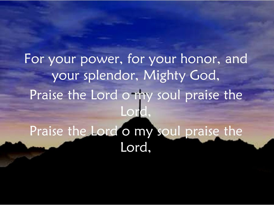 For your power, for your honor, and your splendor, Mighty God, Praise the Lord o my soul praise the Lord, Verse 1b