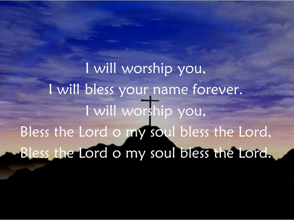 I will worship you, I will bless your name forever.