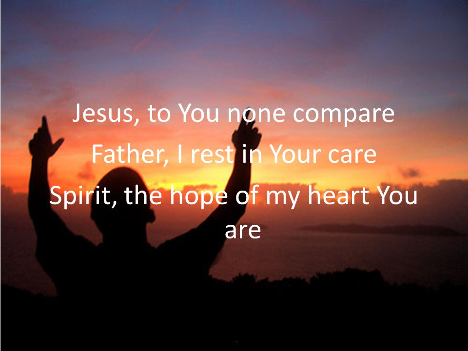 Jesus, to You none compare Father, I rest in Your care Spirit, the hope of my heart You are