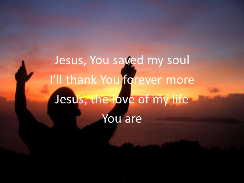 Jesus, You saved my soul I'll thank You forever more Jesus, the love of my life You are