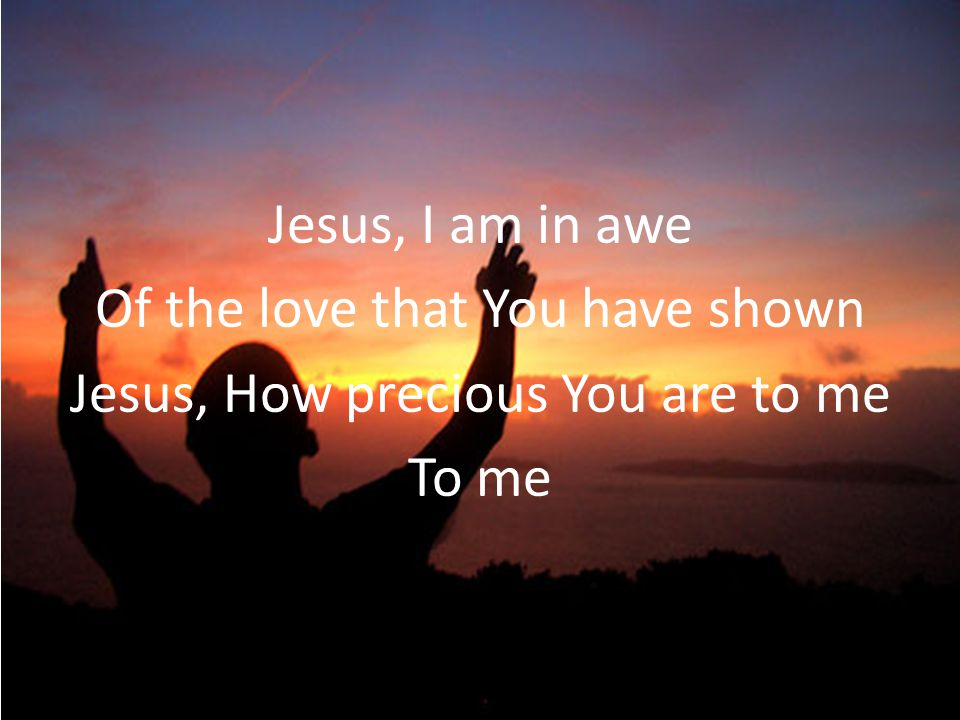 Jesus, I am in awe Of the love that You have shown Jesus, How precious You are to me To me