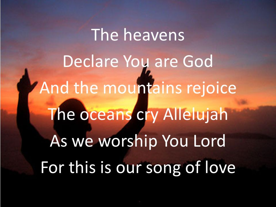 The heavens Declare You are God And the mountains rejoice The oceans cry Allelujah As we worship You Lord For this is our song of love