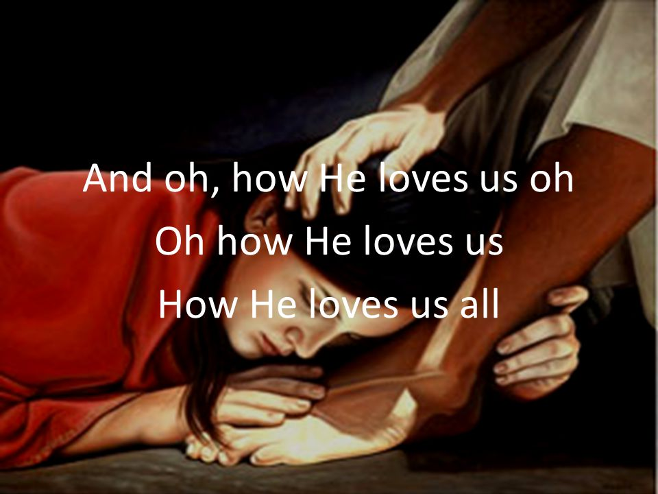 And oh, how He loves us oh Oh how He loves us How He loves us all