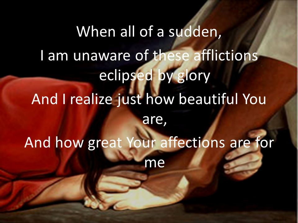 When all of a sudden, I am unaware of these afflictions eclipsed by glory And I realize just how beautiful You are, And how great Your affections are for me