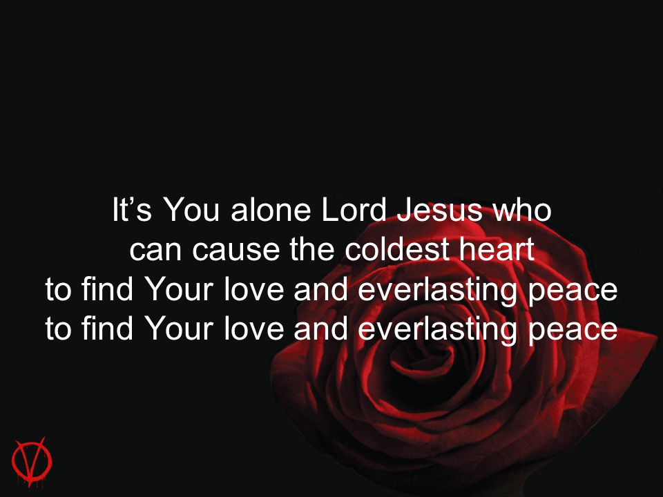 It's You alone Lord Jesus who can cause the coldest heart to find Your love and everlasting peace to find Your love and everlasting peace