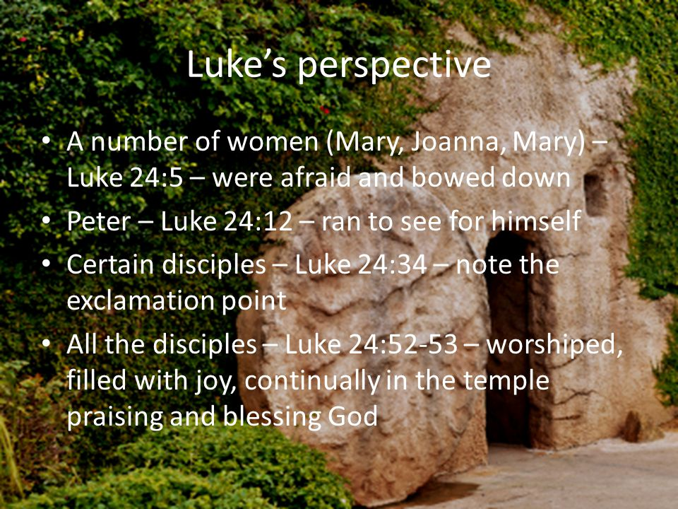 Luke's perspective A number of women (Mary, Joanna, Mary) – Luke 24:5 – were afraid and bowed down Peter – Luke 24:12 – ran to see for himself Certain disciples – Luke 24:34 – note the exclamation point All the disciples – Luke 24:52-53 – worshiped, filled with joy, continually in the temple praising and blessing God