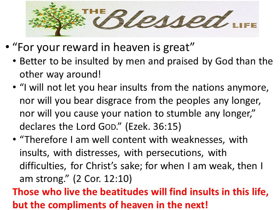 For your reward in heaven is great Better to be insulted by men and praised by God than the other way around.