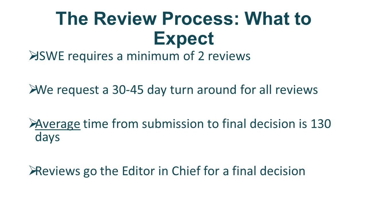 The Review Process: What to Expect  JSWE requires a minimum of 2 reviews  We request a 30-45 day turn around for all reviews  Average time from submission to final decision is 130 days  Reviews go the Editor in Chief for a final decision