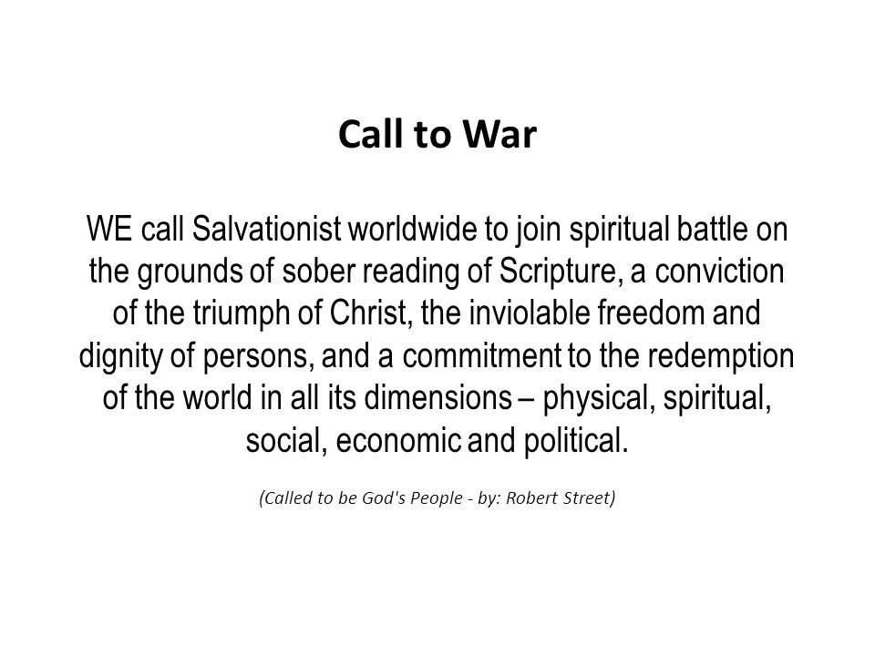 Call to War WE call Salvationist worldwide to join spiritual battle on the grounds of sober reading of Scripture, a conviction of the triumph of Christ, the inviolable freedom and dignity of persons, and a commitment to the redemption of the world in all its dimensions – physical, spiritual, social, economic and political.