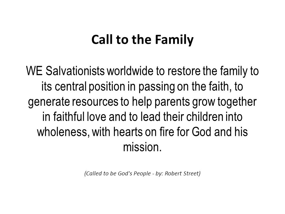 Call to the Family WE Salvationists worldwide to restore the family to its central position in passing on the faith, to generate resources to help parents grow together in faithful love and to lead their children into wholeness, with hearts on fire for God and his mission.