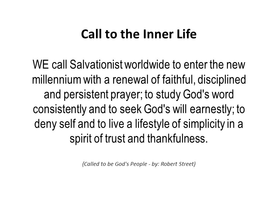 Call to the Inner Life WE call Salvationist worldwide to enter the new millennium with a renewal of faithful, disciplined and persistent prayer; to study God s word consistently and to seek God s will earnestly; to deny self and to live a lifestyle of simplicity in a spirit of trust and thankfulness.