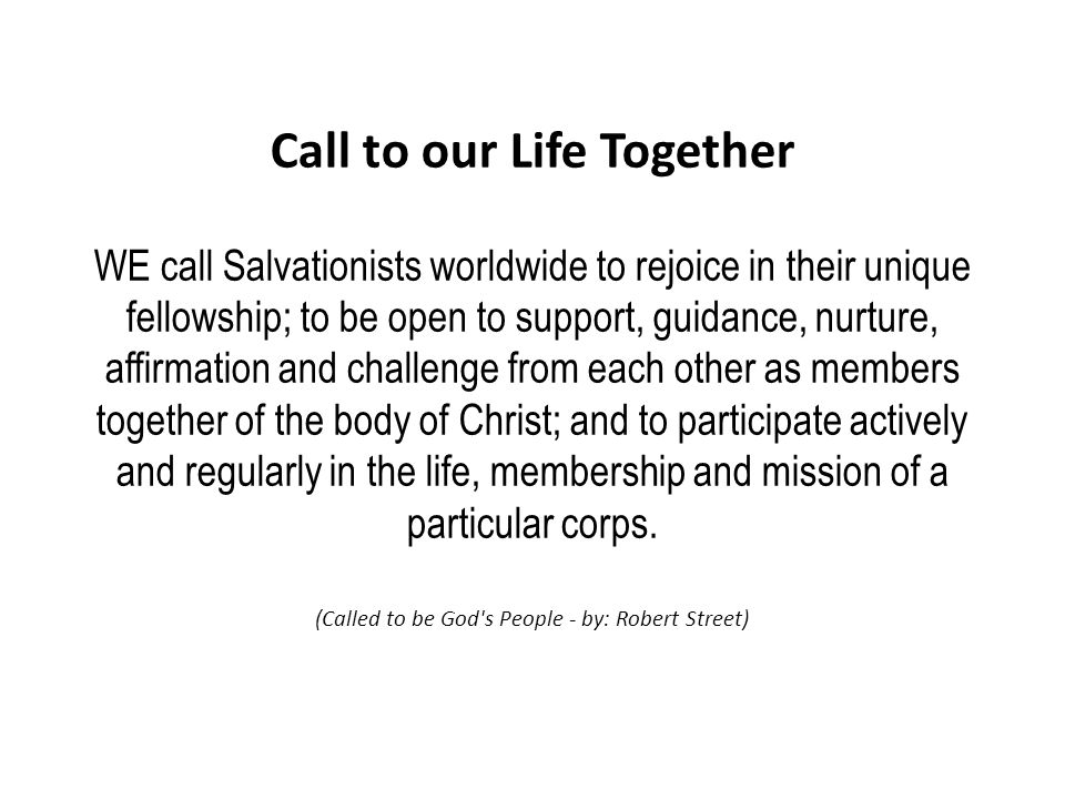 Call to our Life Together WE call Salvationists worldwide to rejoice in their unique fellowship; to be open to support, guidance, nurture, affirmation and challenge from each other as members together of the body of Christ; and to participate actively and regularly in the life, membership and mission of a particular corps.