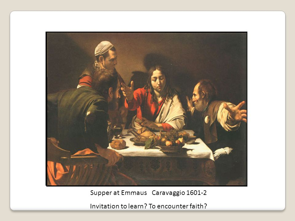 Supper at Emmaus Caravaggio 1601-2 Invitation to learn To encounter faith Relational Practice