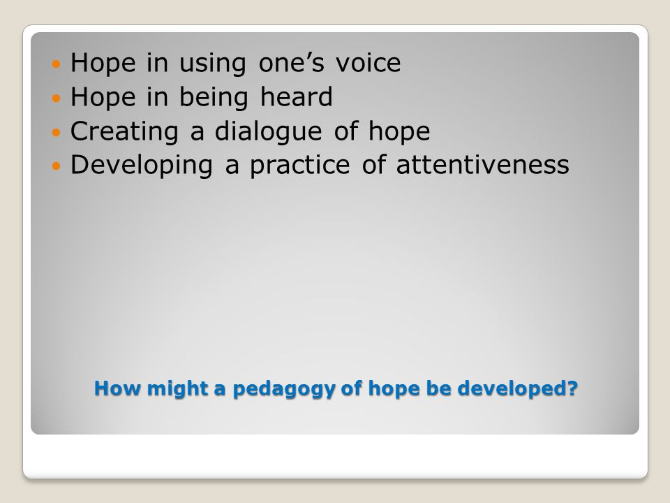 How might a pedagogy of hope be developed? Hope in using one's voice Hope in being heard Creating a dialogue of hope Developing a practice of attentiv