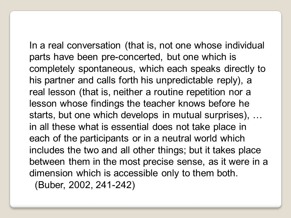 In a real conversation (that is, not one whose individual parts have been pre-concerted, but one which is completely spontaneous, which each speaks directly to his partner and calls forth his unpredictable reply), a real lesson (that is, neither a routine repetition nor a lesson whose findings the teacher knows before he starts, but one which develops in mutual surprises), … in all these what is essential does not take place in each of the participants or in a neutral world which includes the two and all other things; but it takes place between them in the most precise sense, as it were in a dimension which is accessible only to them both.
