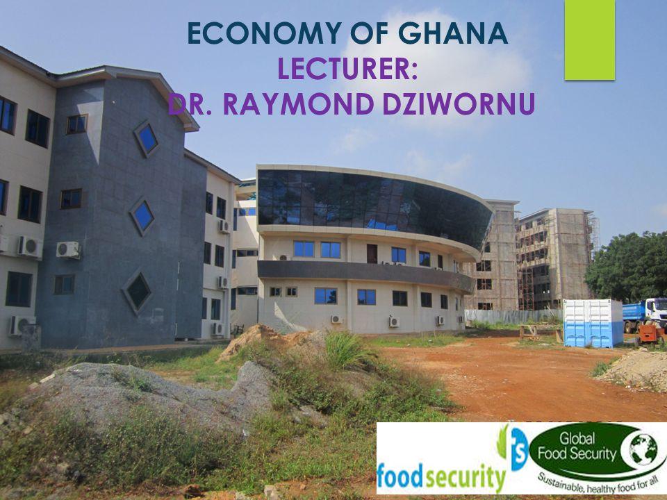 ECONOMY OF GHANA LECTURER: DR. RAYMOND DZIWORNU
