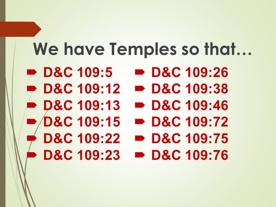 We have Temples so that…  D&C 109:5  D&C 109:12  D&C 109:13  D&C 109:15  D&C 109:22  D&C 109:23  D&C 109:26  D&C 109:38  D&C 109:46  D&C 109:72  D&C 109:75  D&C 109:76