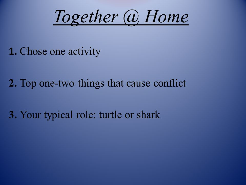 Together @ Home 1. Chose one activity 2. Top one-two things that cause conflict 3.
